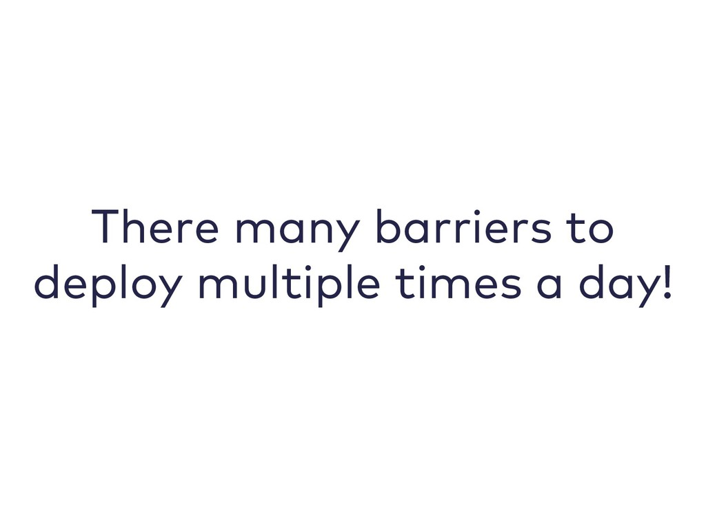 There many barriers to deploy multiple times a ...