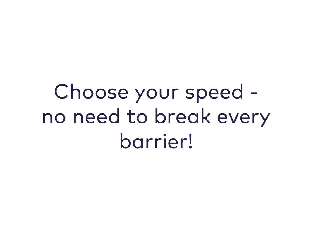 Choose your speed - no need to break every barr...