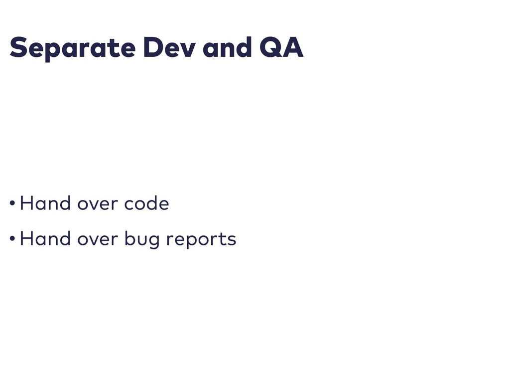 Separate Dev and QA • Hand over code • Hand ove...