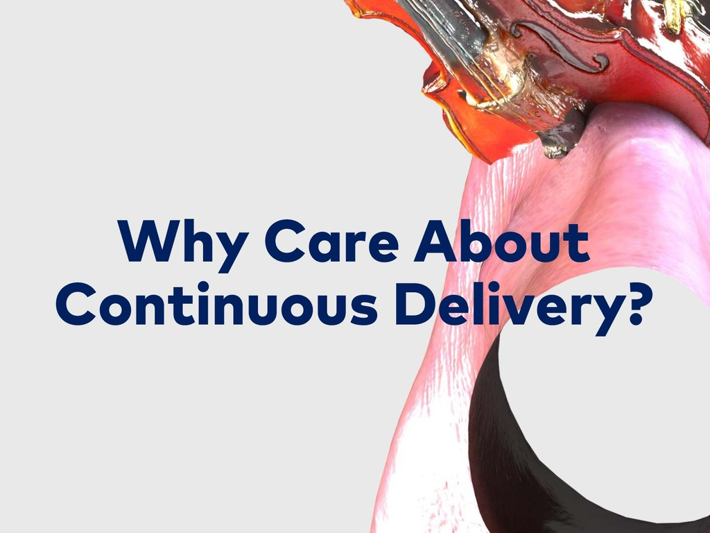 Why Care About Continuous Delivery?