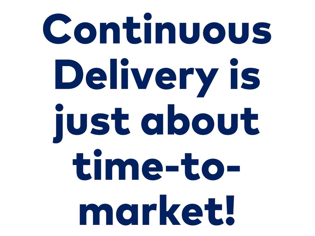 Continuous Delivery is just about time-to- mark...