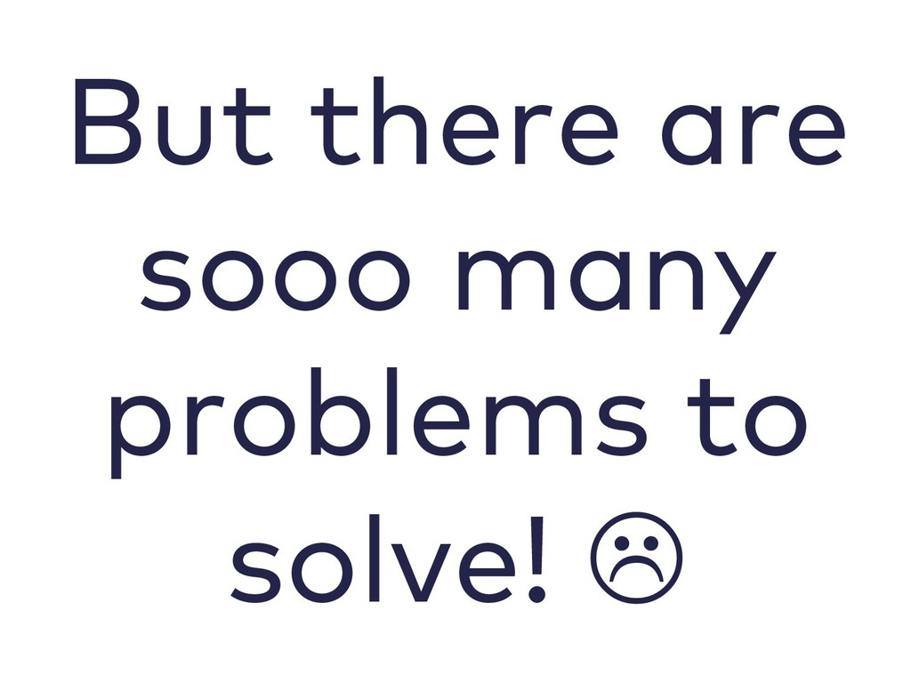 But there are sooo many problems to solve! L