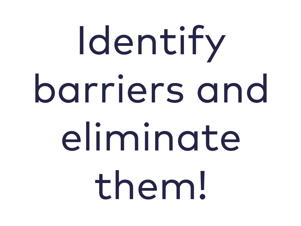 Identify barriers and eliminate them!