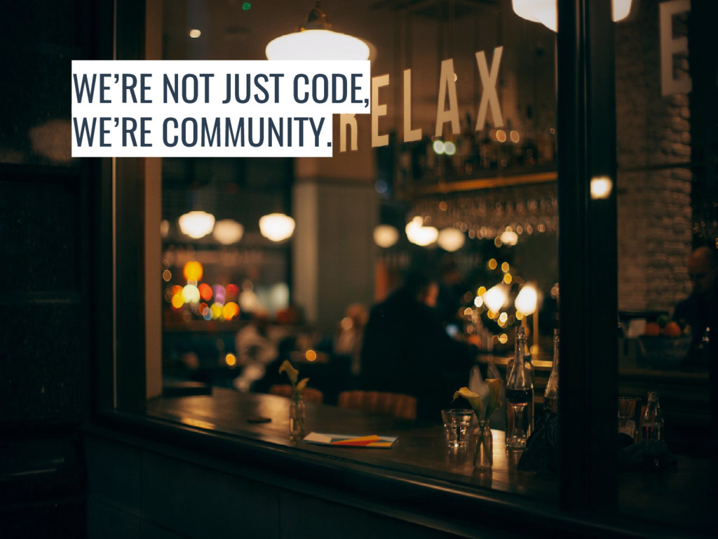 WE'RE NOT JUST CODE, WE'RE COMMUNITY.