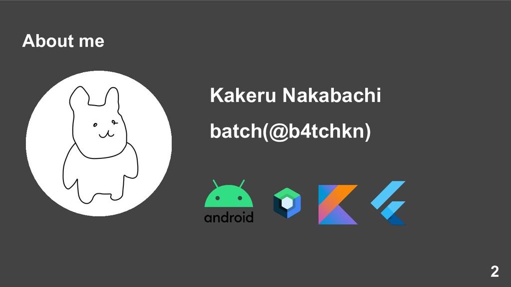 About me Kakeru Nakabachi batch(@b4tchkn) 2