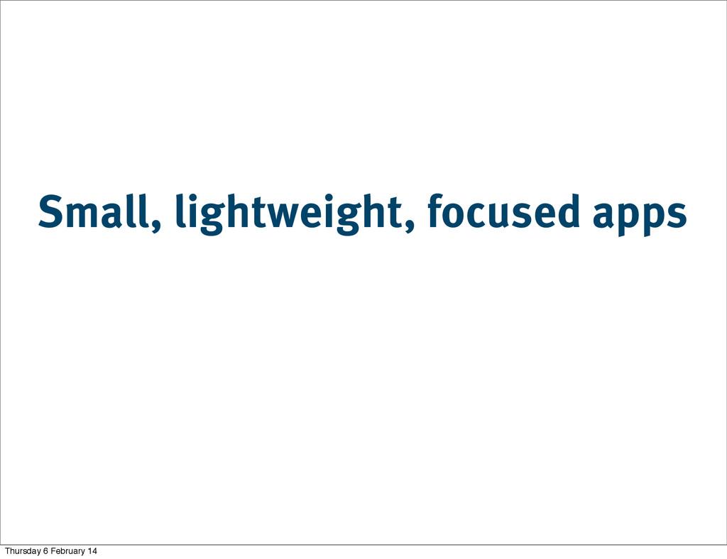 Small, lightweight, focused apps Thursday 6 Feb...