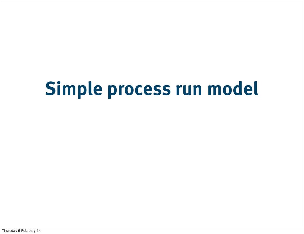 Simple process run model Thursday 6 February 14