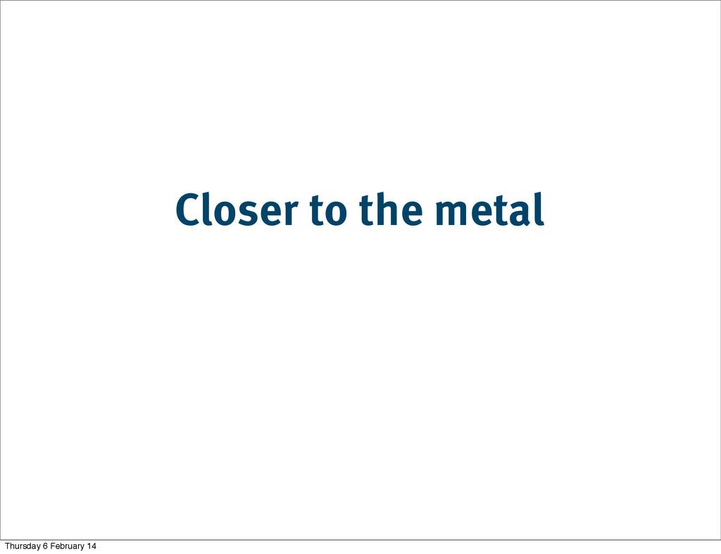 Closer to the metal Thursday 6 February 14