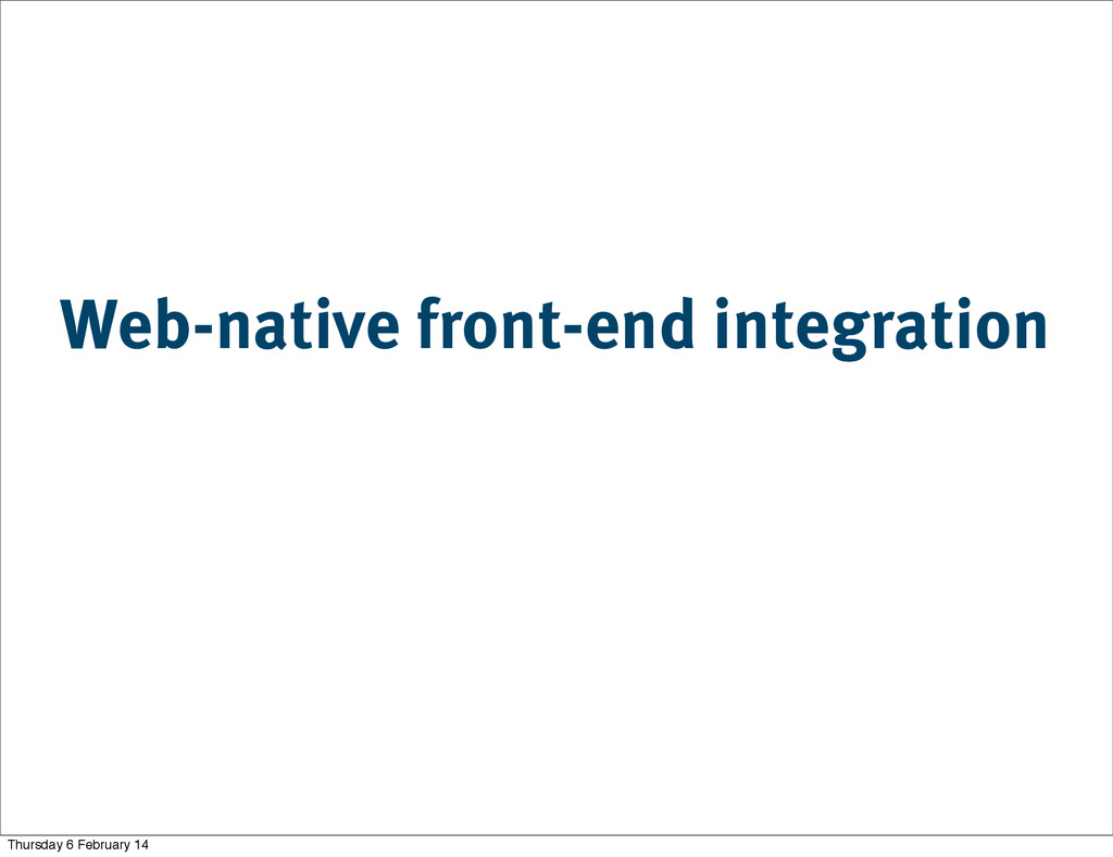 Web-native front-end integration Thursday 6 Feb...