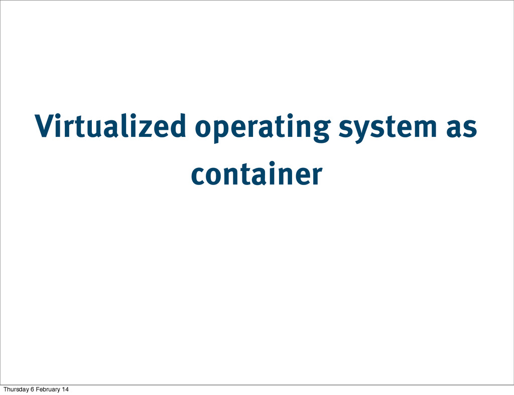 Virtualized operating system as container Thurs...