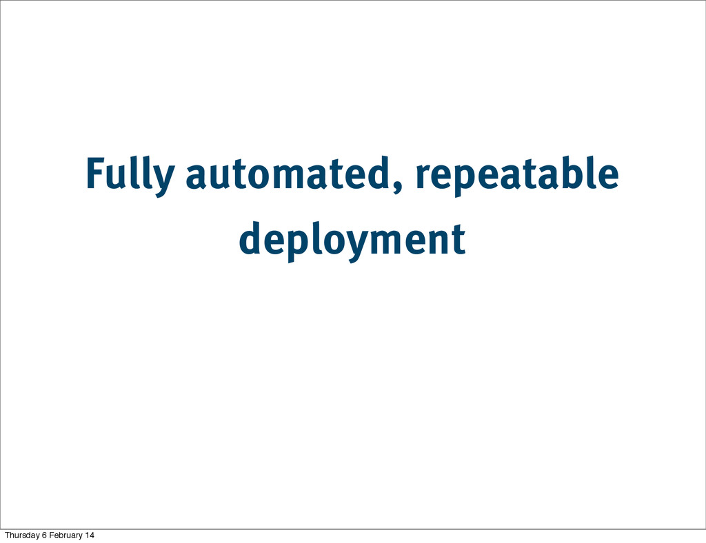Fully automated, repeatable deployment Thursday...