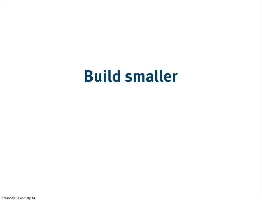 Build smaller Thursday 6 February 14