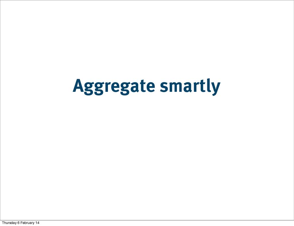 Aggregate smartly Thursday 6 February 14
