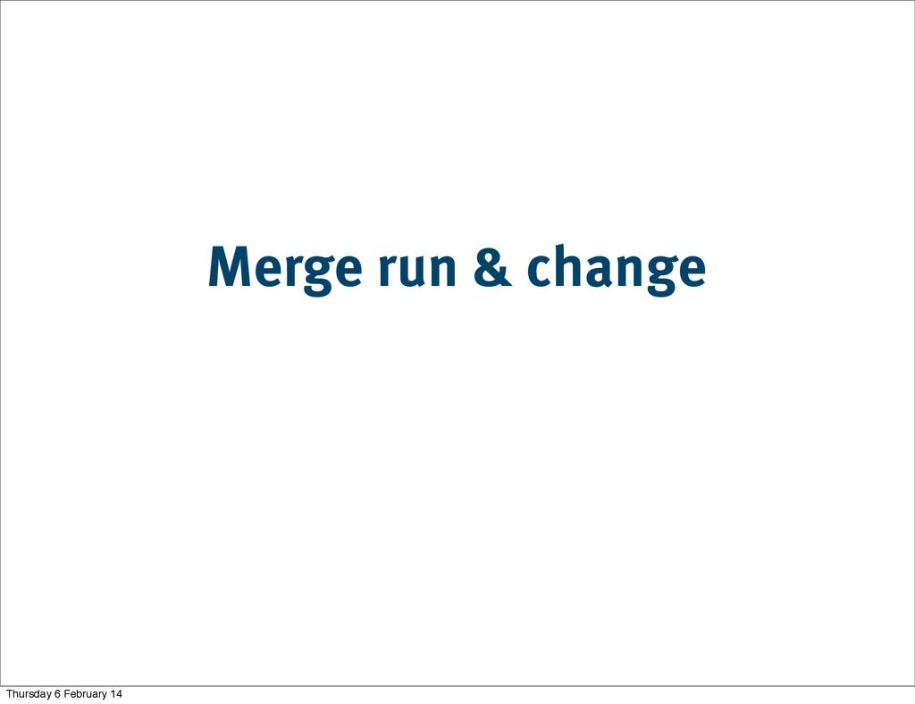 Merge run & change Thursday 6 February 14