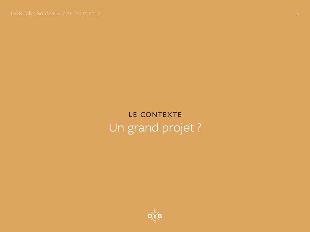 LE CONTEXTE Un grand projet ? D&B Talks Bordeau...