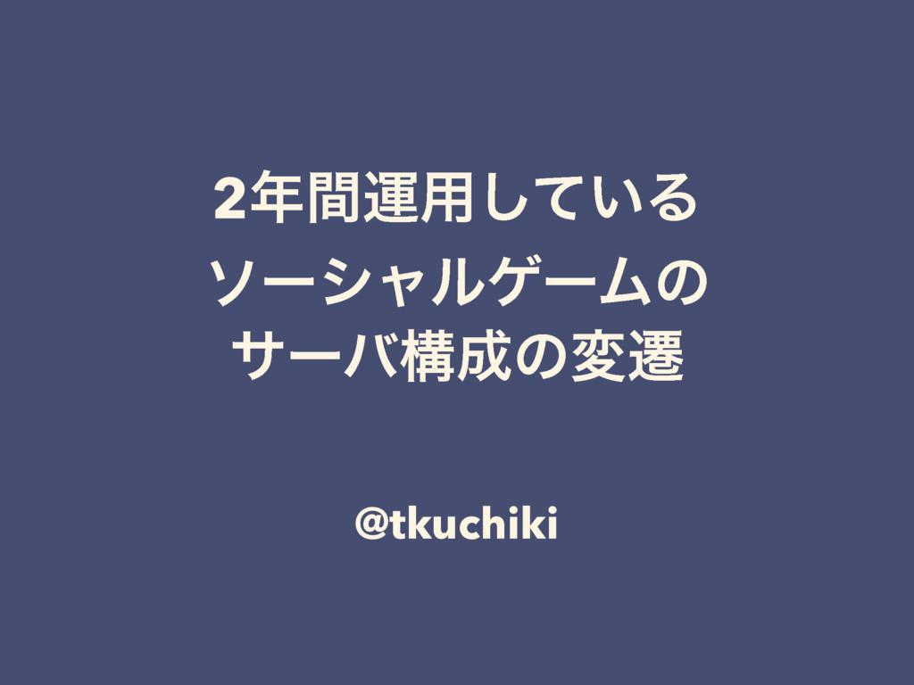 2ؒӡ༻͍ͯ͠Δ ιʔγϟϧήʔϜͷ αʔόߏͷมભ @tkuchiki