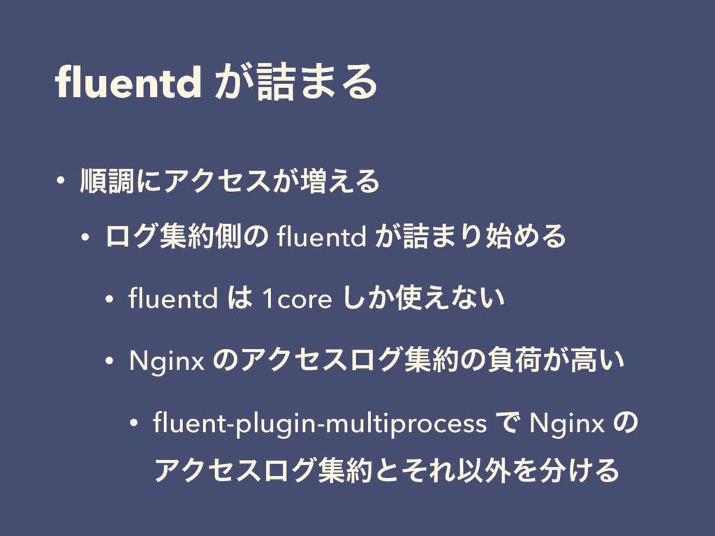 fluentd ͕٧·Δ • ॱௐʹΞΫηε͕૿͑Δ • ϩάूଆͷ fluentd ͕٧·Γ...