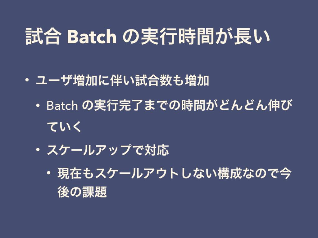 ࢼ߹ Batch ͷ࣮ߦ͕͍ؒ • Ϣʔβ૿Ճʹ͍ࢼ߹૿Ճ • Batch ͷ࣮ߦ...