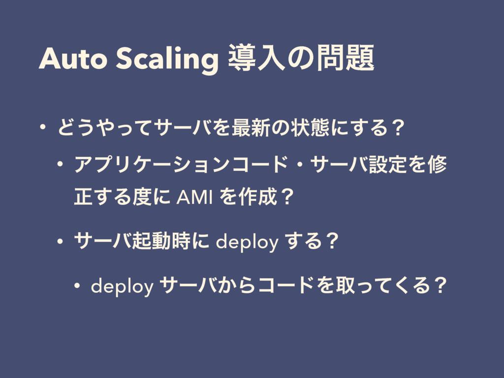 Auto Scaling ಋೖͷ • Ͳ͏ͬͯαʔόΛ࠷৽ͷঢ়ଶʹ͢Δʁ • ΞϓϦέʔ...