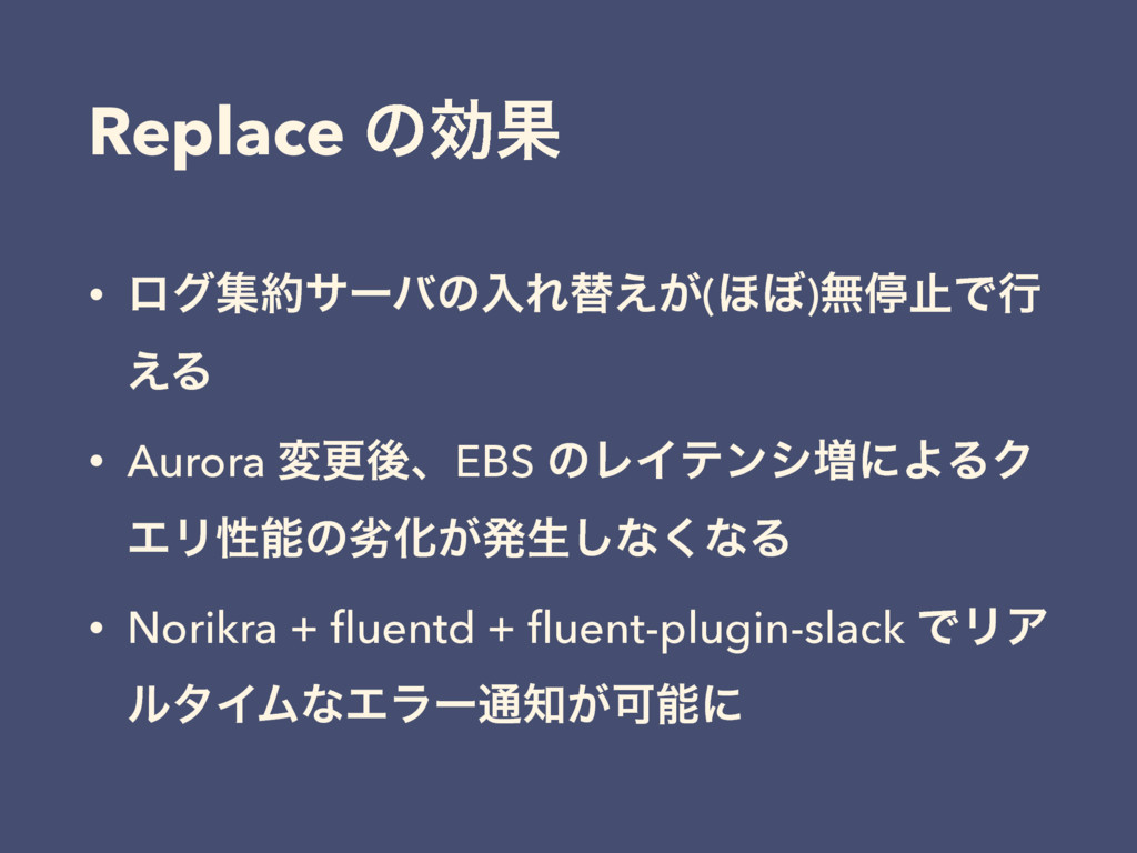 Replace ͷޮՌ • ϩάूαʔόͷೖΕସ͕͑(΄΅)ແఀࢭͰߦ ͑Δ • Auror...