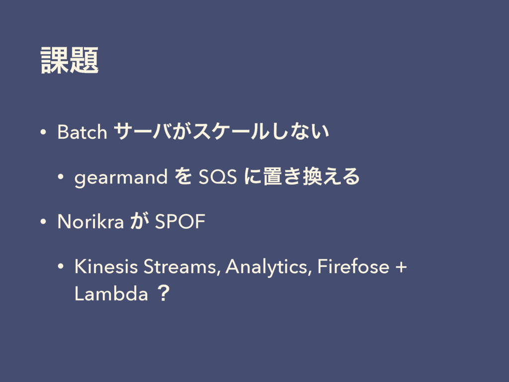 ՝ • Batch αʔό͕εέʔϧ͠ͳ͍ • gearmand Λ SQS ʹஔ͖͑Δ ...