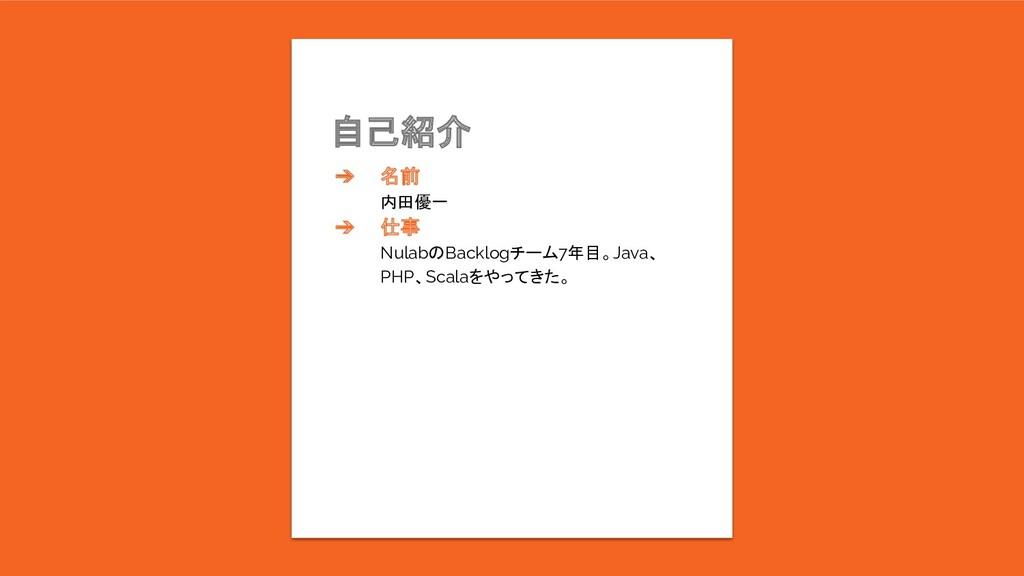 自己紹介 ➔ 名前 内田優一 ➔ 仕事 NulabのBacklogチーム7年目。Java、 P...