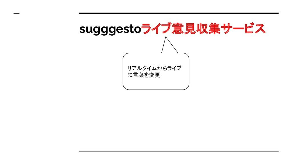 sugggestoライブ意見収集サービス リアルタイムからライブ に言葉を変更