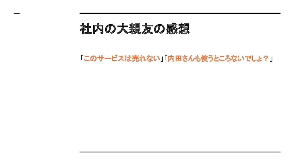 社内の大親友の感想 「このサービスは売れない」「内田さんも使うところないでしょ?」