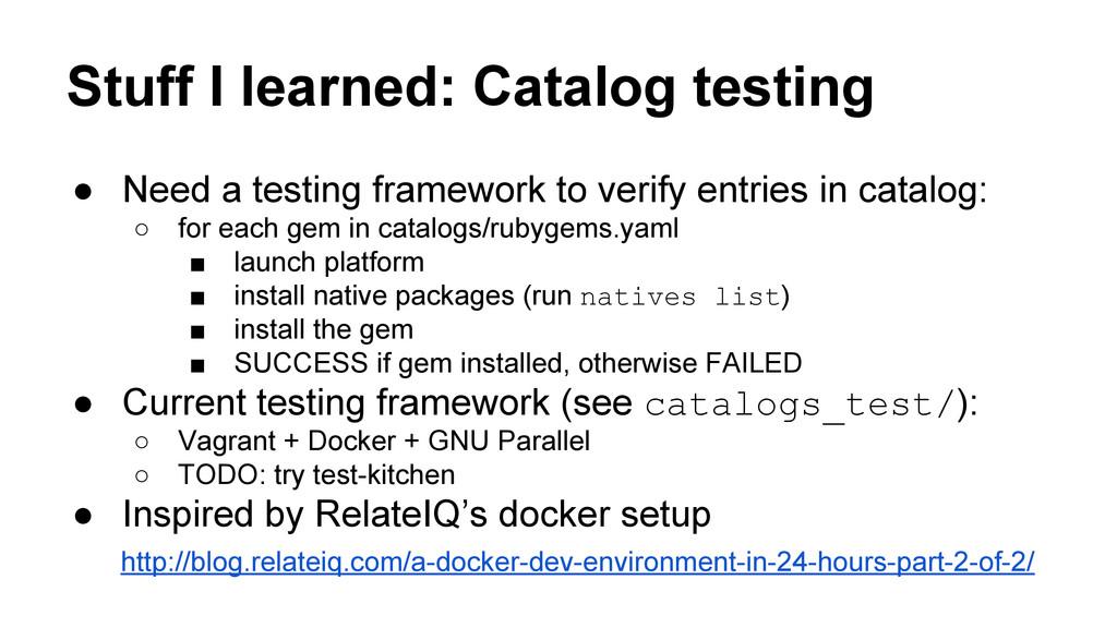 Stuff I learned: Catalog testing ● Need a testi...