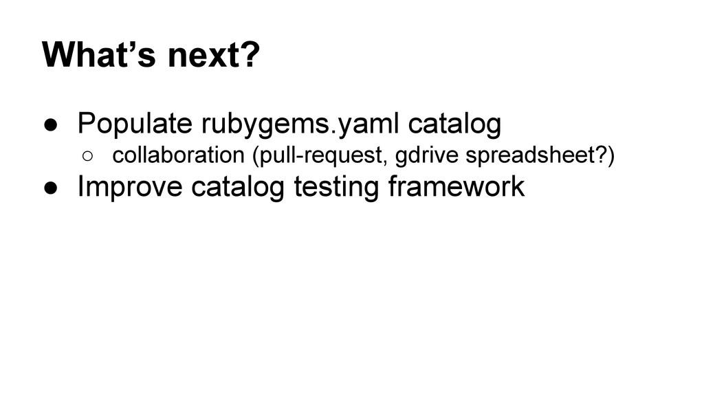 What's next? ● Populate rubygems.yaml catalog ○...