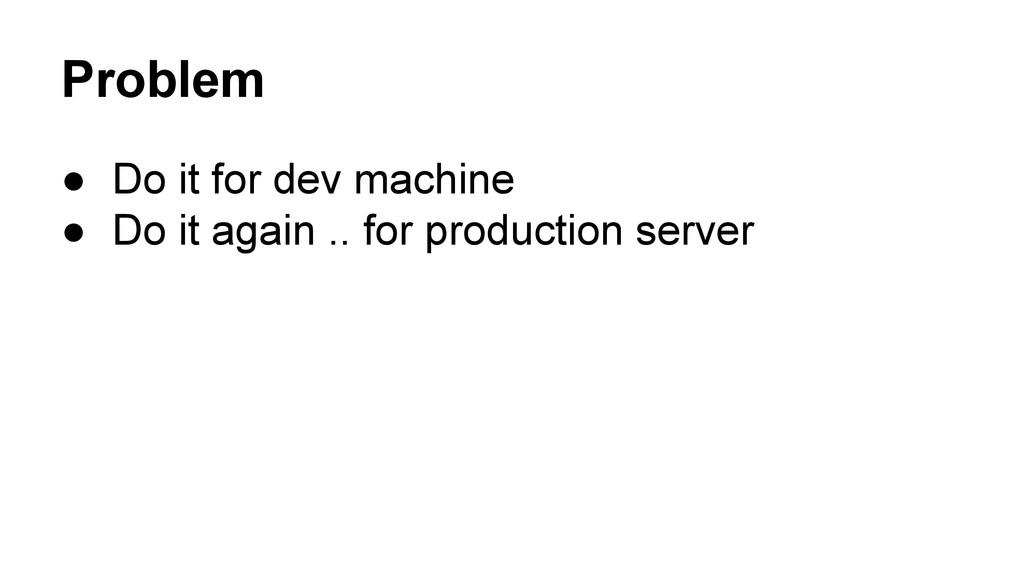 Problem ● Do it for dev machine ● Do it again ....