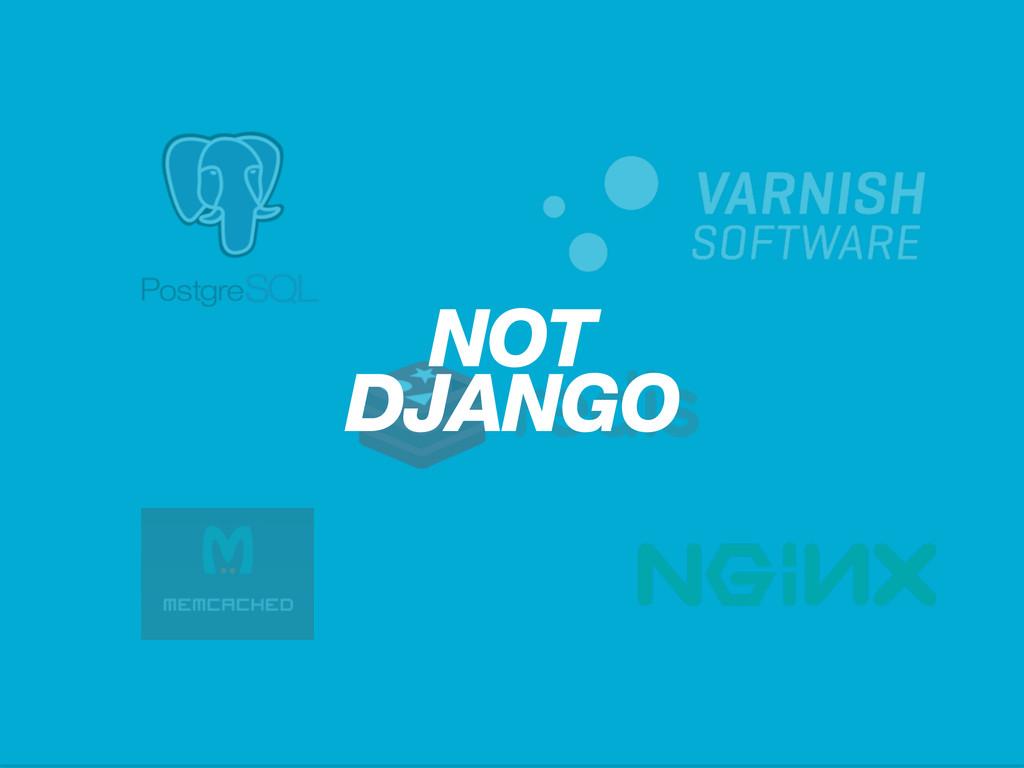 NOT DJANGO