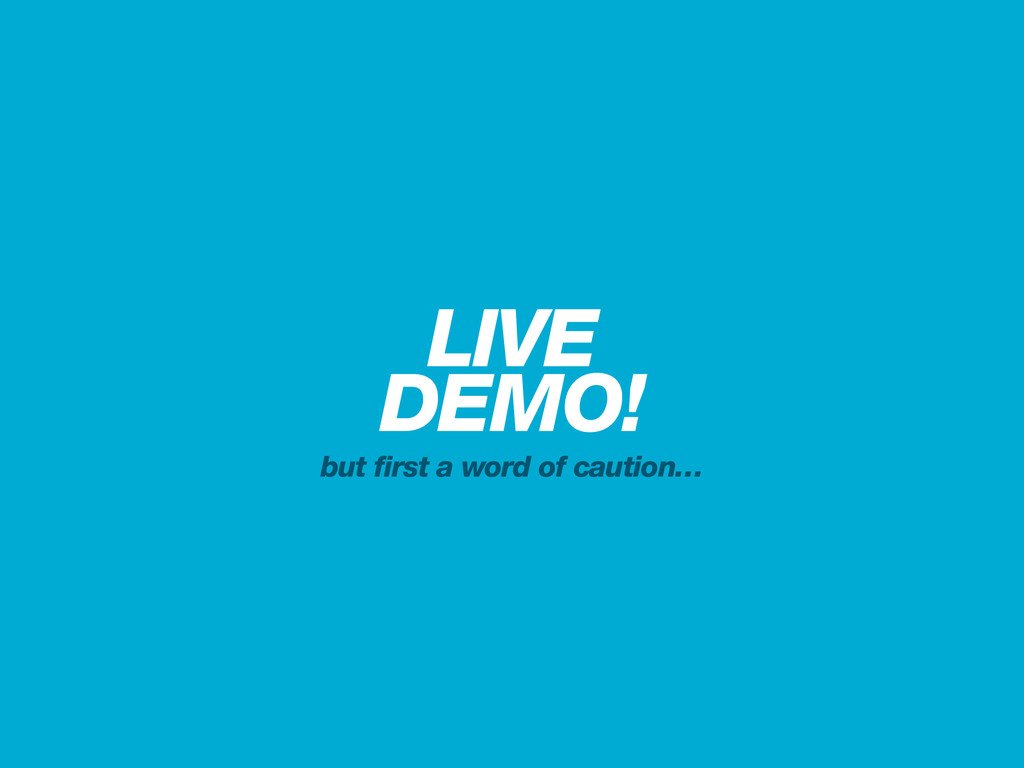 LIVE DEMO! but first a word of caution…