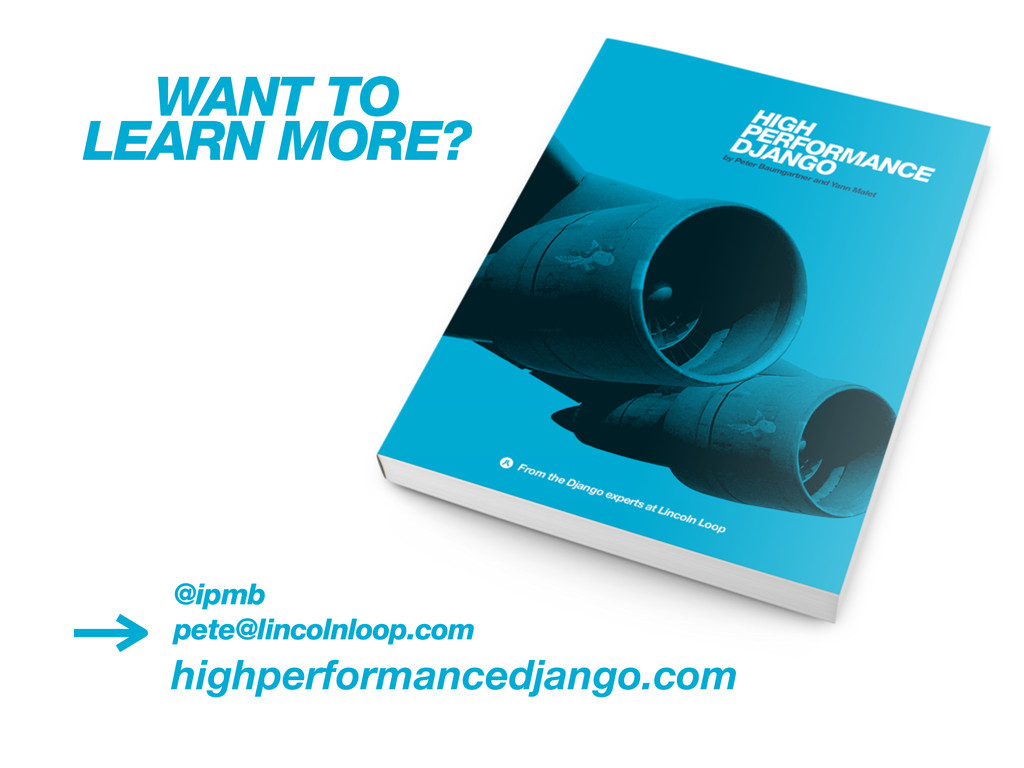 highperformancedjango.com WANT TO LEARN MORE? @...