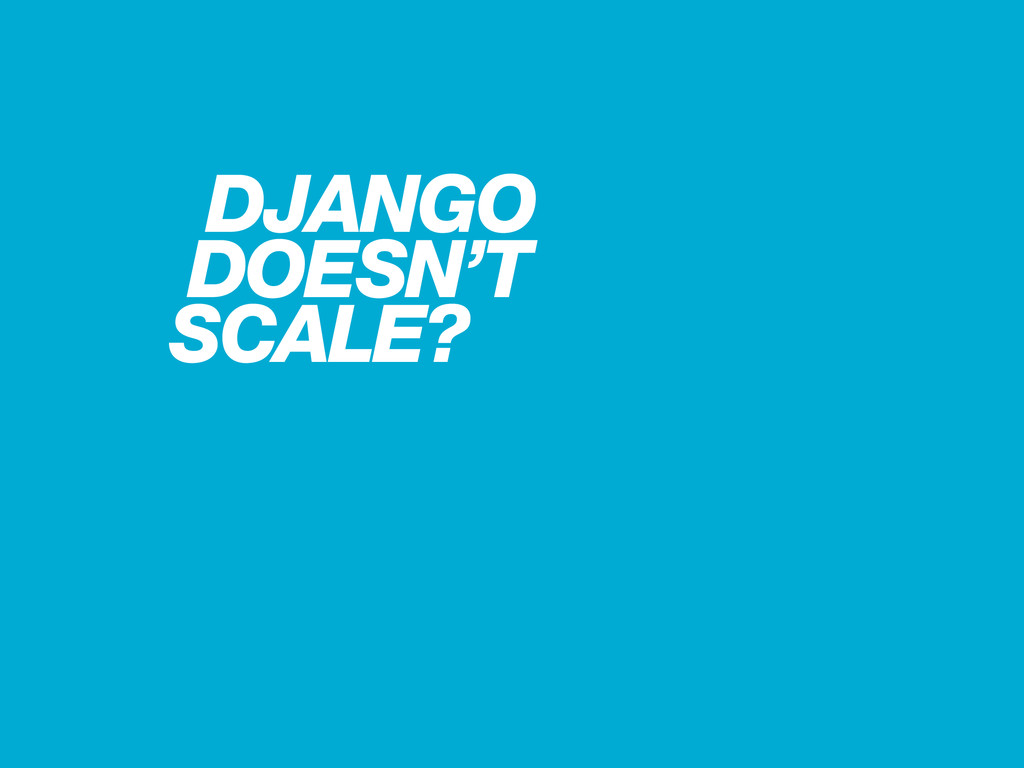 DJANGO DOESN'T SCALE?