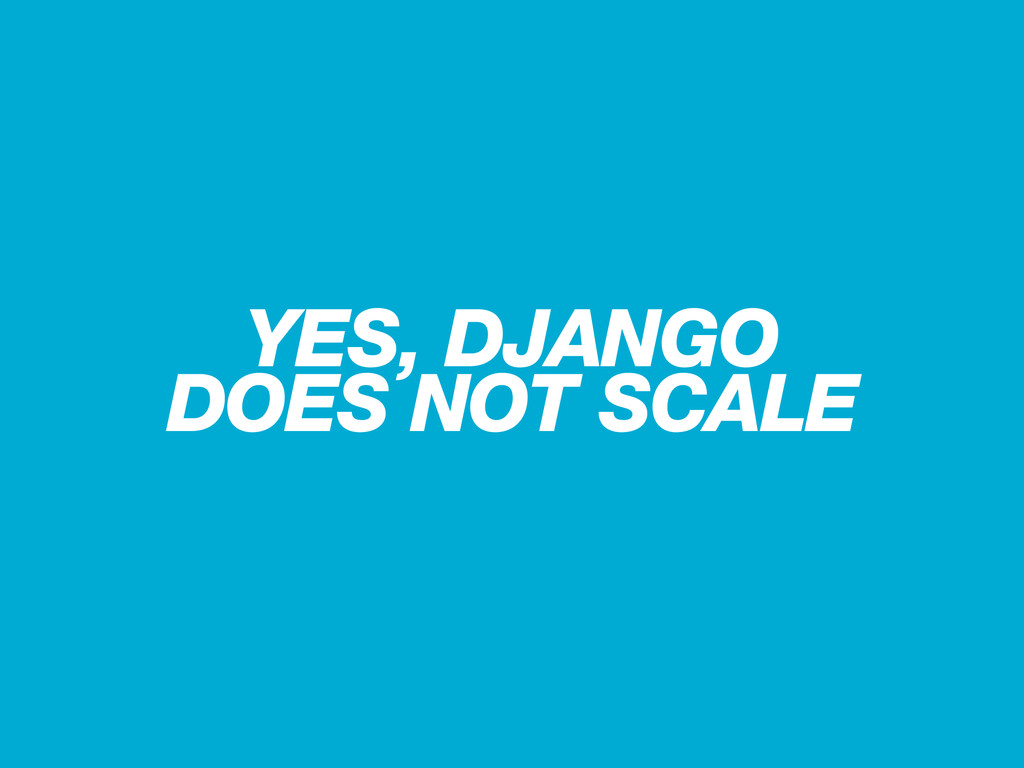 YES, DJANGO DOES NOT SCALE