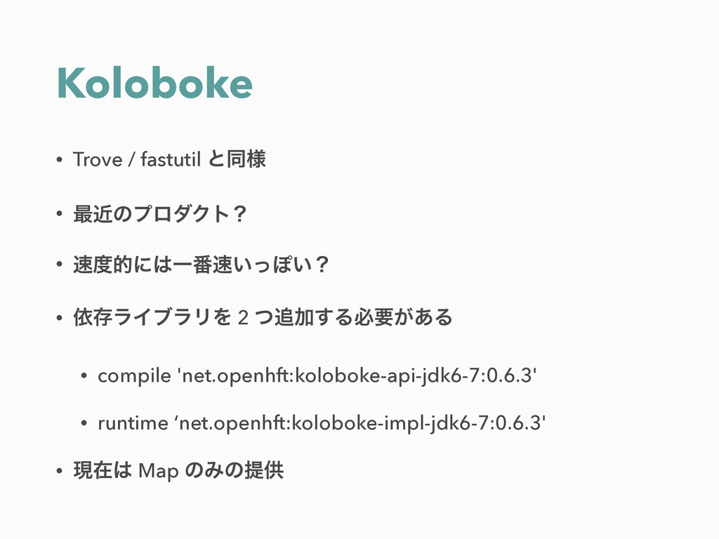 Koloboke • Trove / fastutil ͱಉ༷ • ࠷ۙͷϓϩμΫτʁ • ...