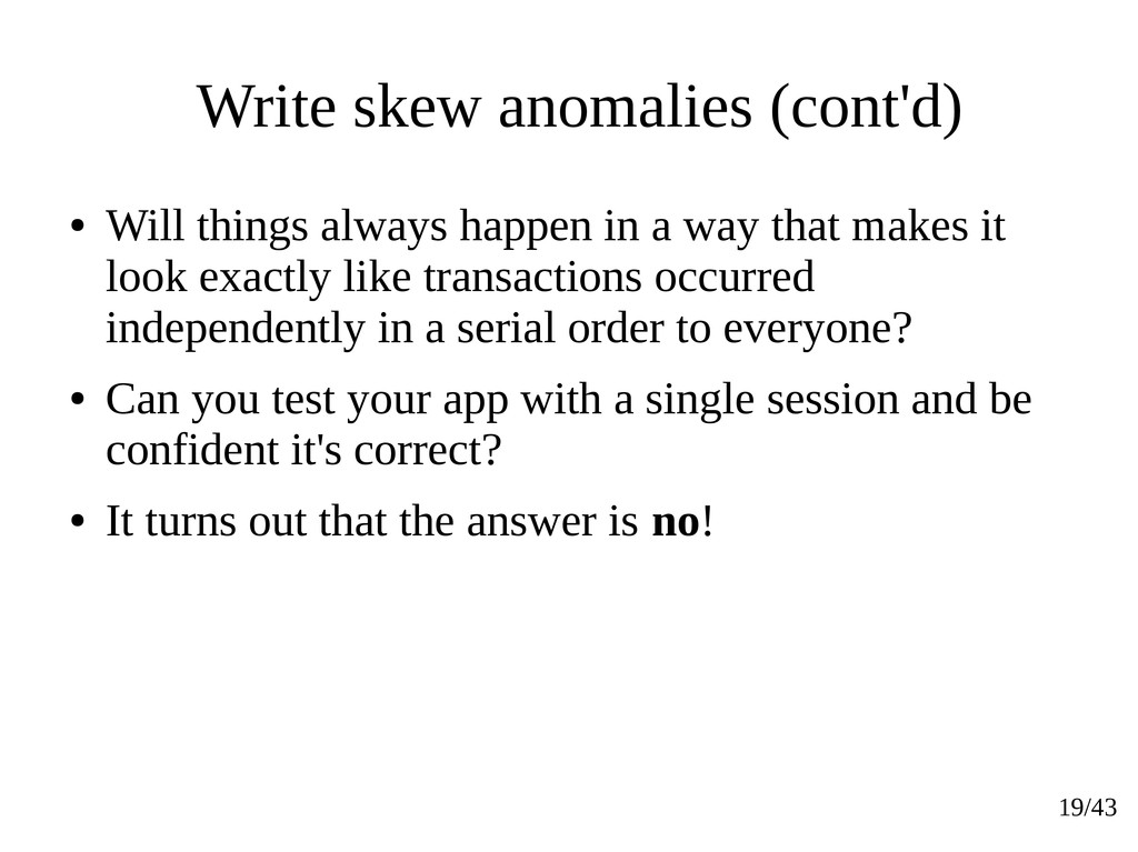 19/43 Write skew anomalies (cont'd) ● Will thin...