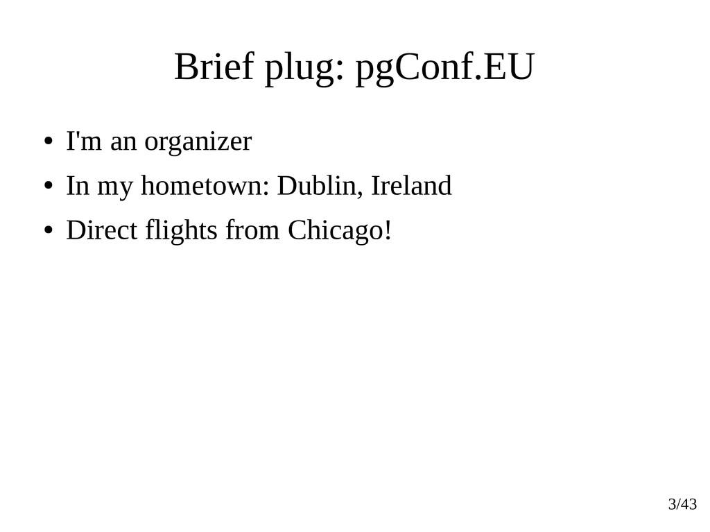 3/43 Brief plug: pgConf.EU ● I'm an organizer ●...