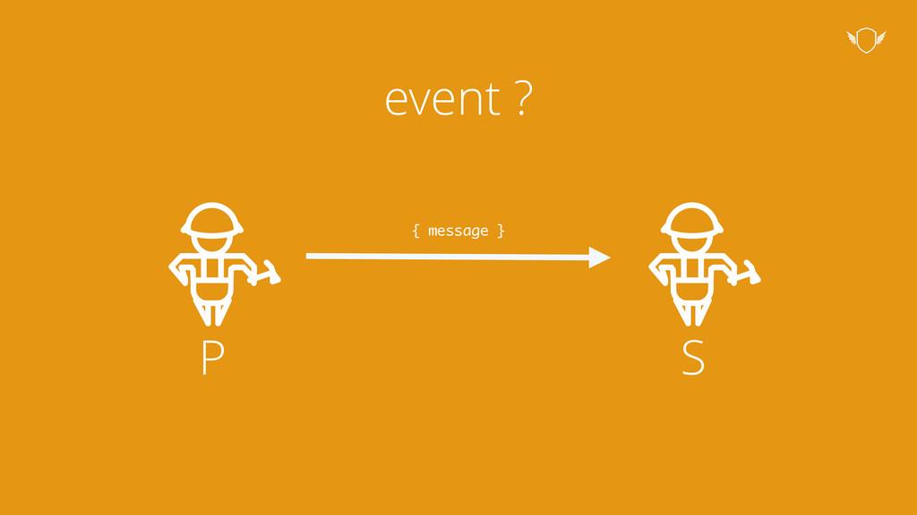 event ? P S { message }