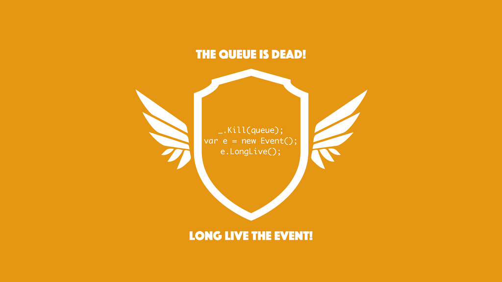 long live the event! the queue is dead! _.Kill(...