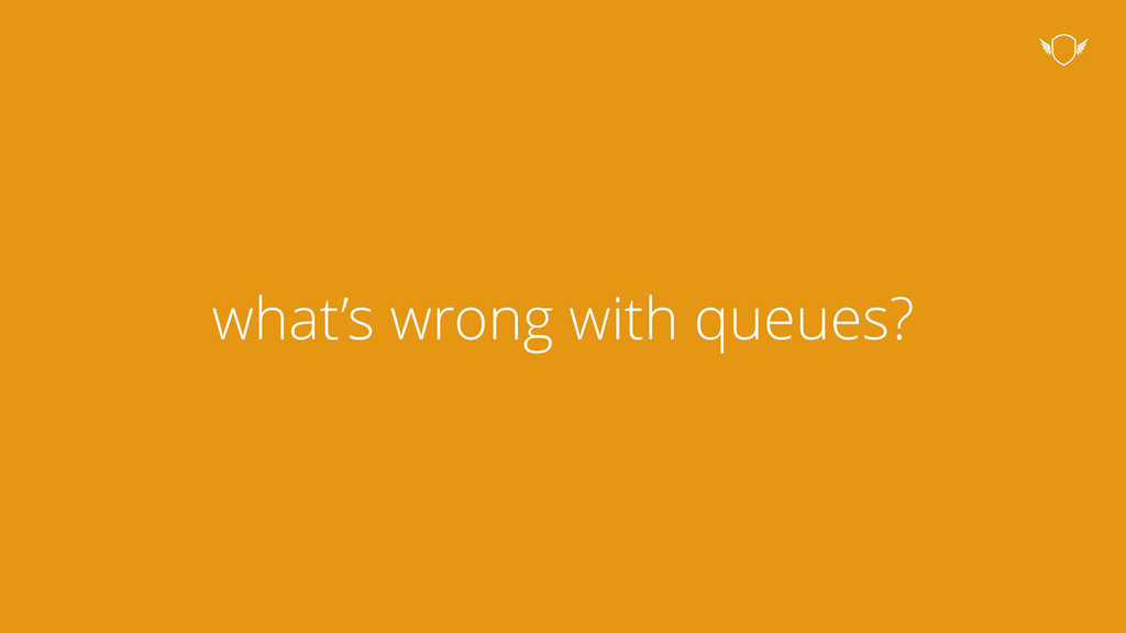 what's wrong with queues?