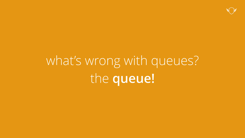 what's wrong with queues? the queue!