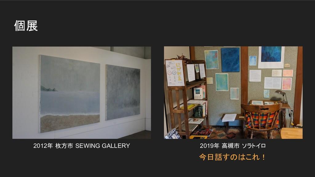 個展 2012年 枚方市 SEWING GALLERY 2019年 高槻市 ソラトイロ 今日話...