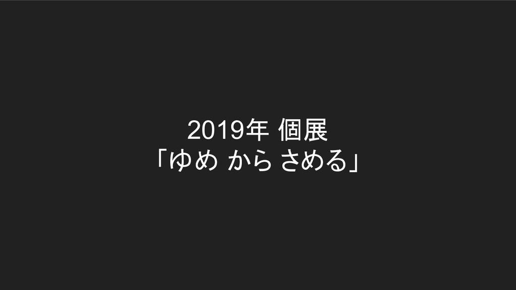 2019年 個展 「ゆめ から さめる」
