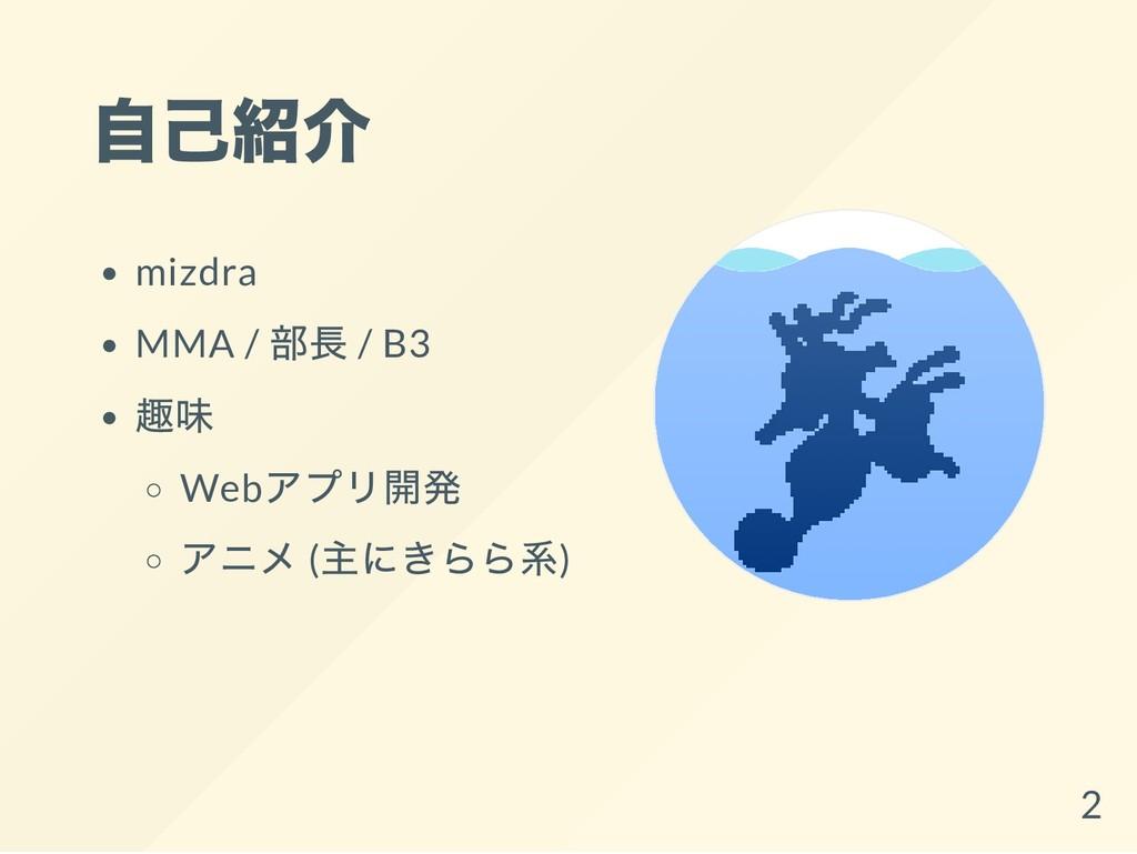 自己紹介 mizdra MMA / 部長 / B3 趣味 Web アプリ開発 アニメ ( 主に...