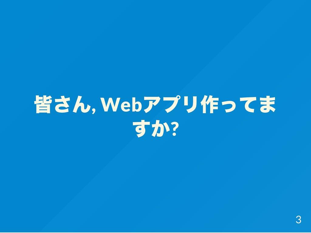 皆さん, Web アプリ作ってま すか? 3