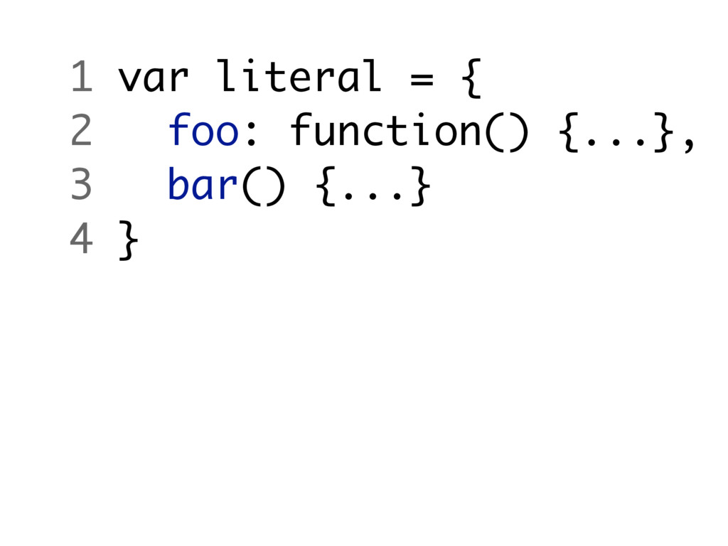 1 var literal = { 2 foo: function() {...}, 3 ba...