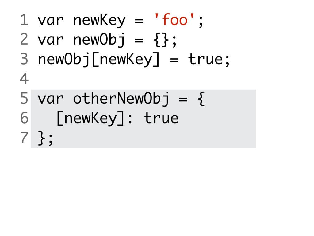 1 var newKey = 'foo'; 2 var newObj = {}; 3 newO...