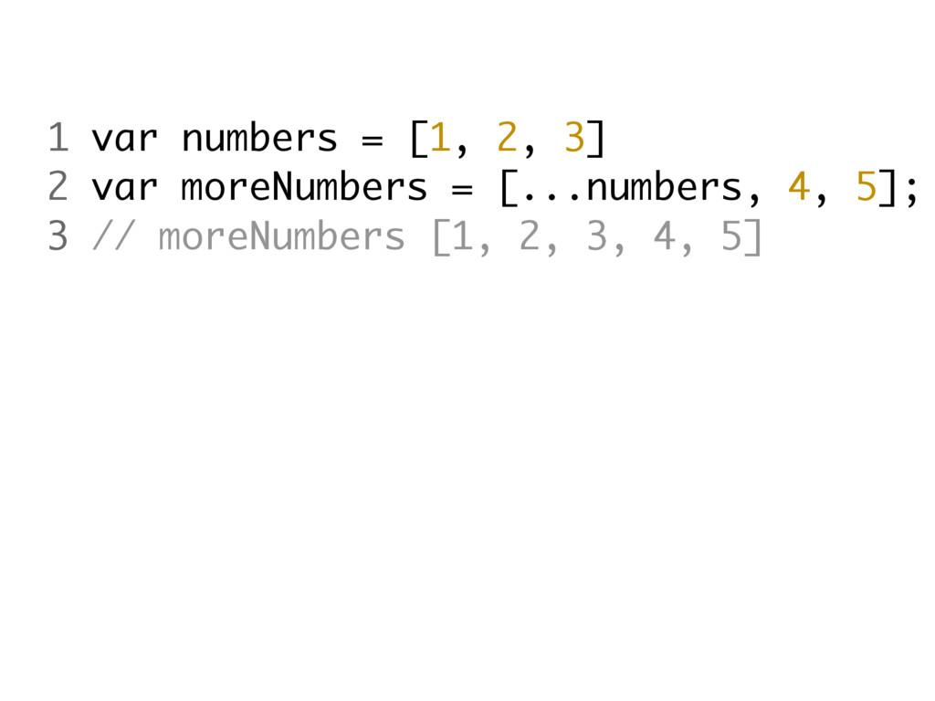 1 var numbers = [1, 2, 3] 2 var moreNumbers = [...